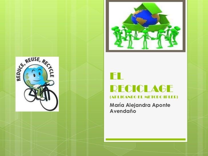 ELRECICLAGE(APLICANDO EL METODO IPLER)María Alejandra AponteAvendaño