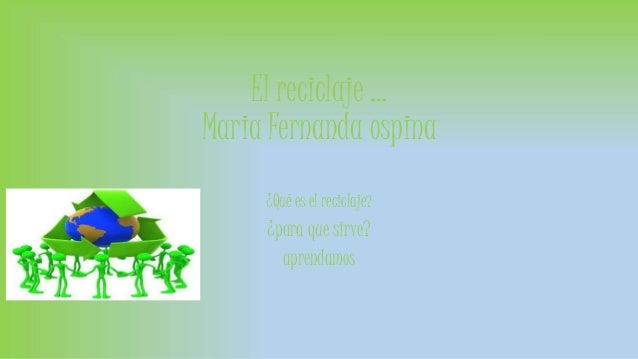 El reciclaje …  Maria Fernanda ospina  ¿Qué es el reciclaje?  ¿para que sirve?  aprendamos