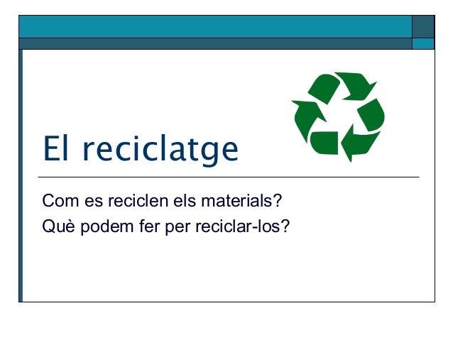 El reciclatge Com es reciclen els materials? Què podem fer per reciclar-los?