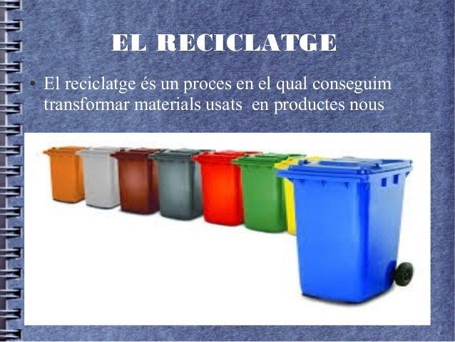 EL RECICLATGE ● El reciclatge és un proces en el qual conseguim transformar materials usats en productes nous