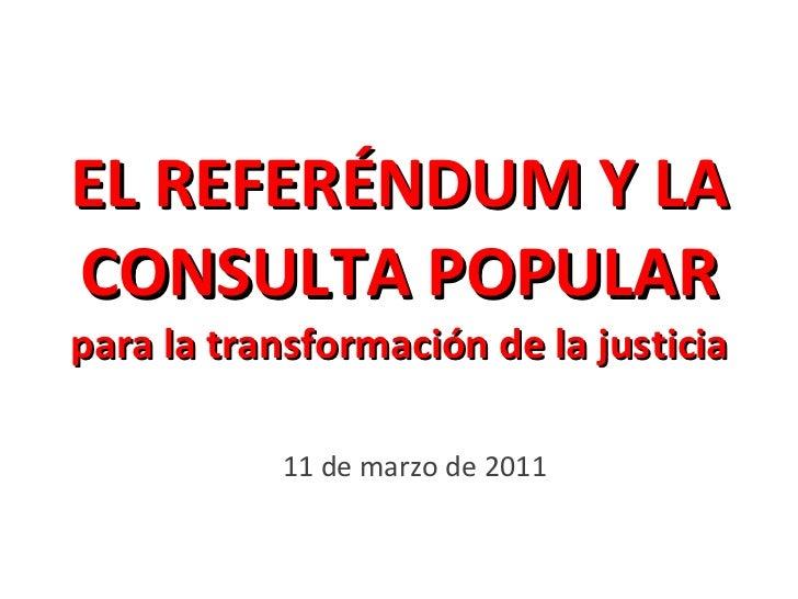 EL REFERÉNDUM Y LA CONSULTA POPULAR para la transformación de la justicia 11 de marzo de 2011