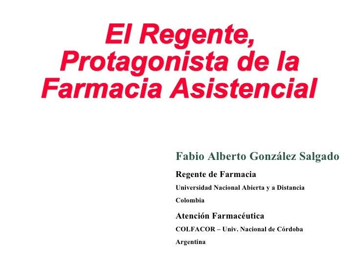 El Regente, Protagonista de la Farmacia Asistencial Fabio Alberto González Salgado Regente de Farmacia Universidad Naciona...