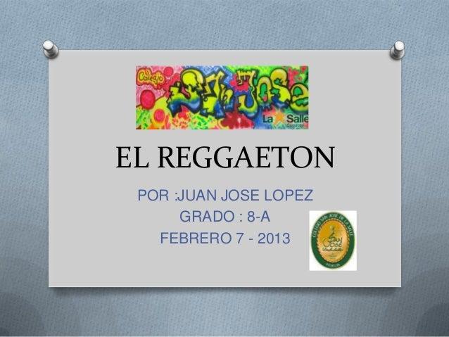 EL REGGAETON POR :JUAN JOSE LOPEZ      GRADO : 8-A   FEBRERO 7 - 2013