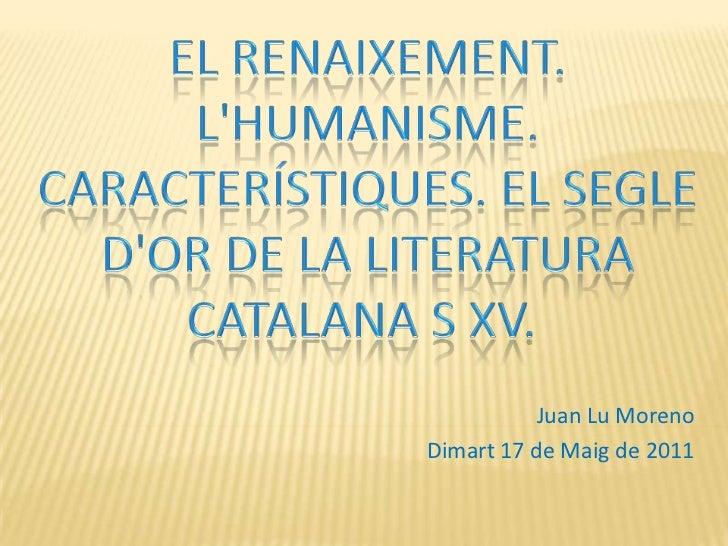 EL RENAIXEMENT. L'HUMANISME. CARACTERÍSTIQUES. EL SEGLE D'OR DE LA LITERATURA CATALANA S XV.<br />Juan Lu Moreno<br />Dim...