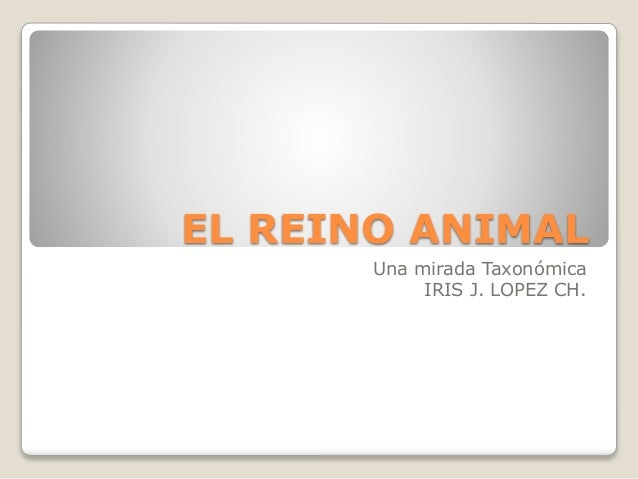 EL REINO ANIMAL Una mirada Taxonómica IRIS J. LOPEZ CH.