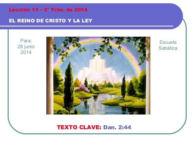 Para: 28 junio 2014 EL REINO DE CRISTO Y LA LEY Lección 13 – 2° Trim. de 2014 TEXTO CLAVE: Dan. 2:44 Escuela Sabática