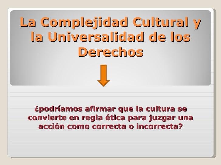 La Complejidad Cultural y la Universalidad de los        Derechos  ¿podríamos afirmar que la cultura se convierte en regla...