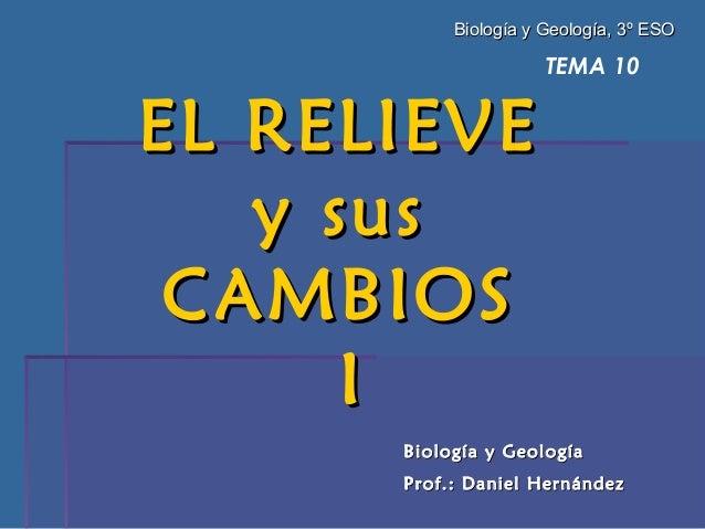 TEMA 10 EL RELIEVEEL RELIEVE y susy sus CAMBIOSCAMBIOS II Biología y GeologíaBiología y Geología Prof.: Daniel HernándezPr...