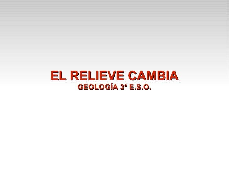 EL RELIEVE CAMBIA   GEOLOGÍA 3º E.S.O.