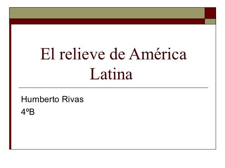 El relieve de América            LatinaHumberto Rivas4ºB