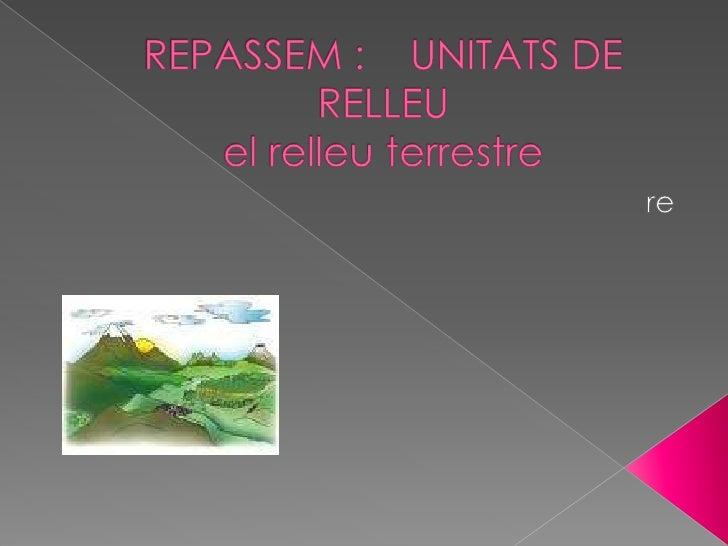 REPASSEM :    UNITATS DE RELLEUel relleu terrestre<br />re<br />
