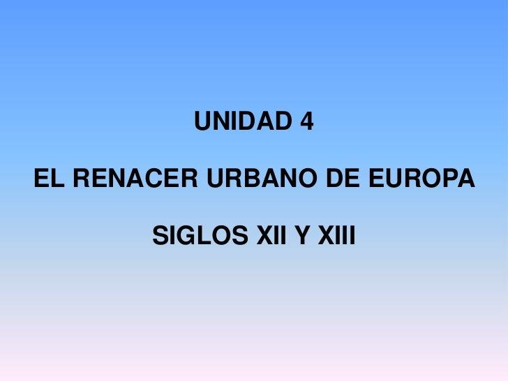UNIDAD 4EL RENACER URBANO DE EUROPA       SIGLOS XII Y XIII
