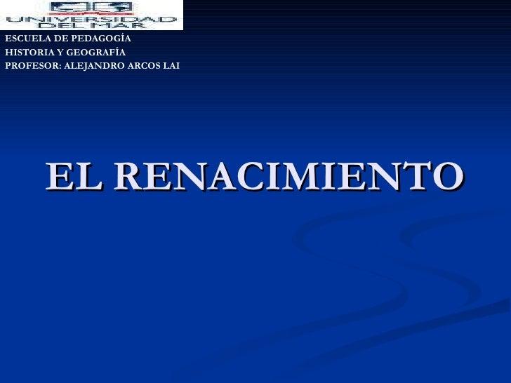 EL RENACIMIENTO ESCUELA DE PEDAGOGÍA HISTORIA Y GEOGRAFÍA PROFESOR: ALEJANDRO ARCOS LAI