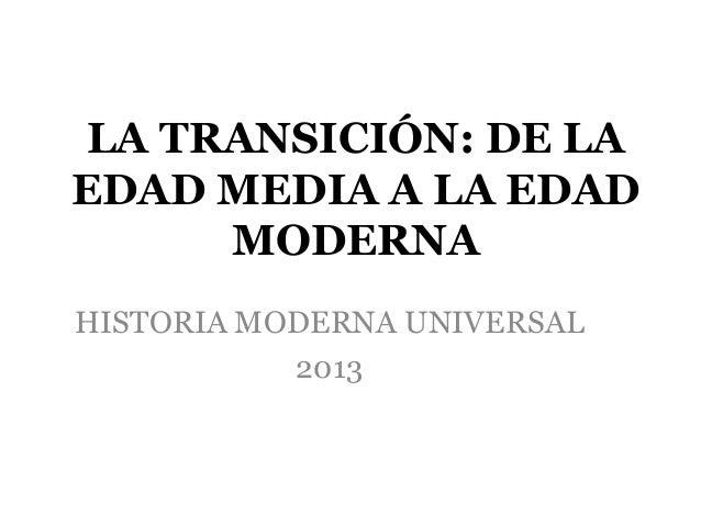 LA TRANSICIÓN: DE LA EDAD MEDIA A LA EDAD MODERNA HISTORIA MODERNA UNIVERSAL 2013