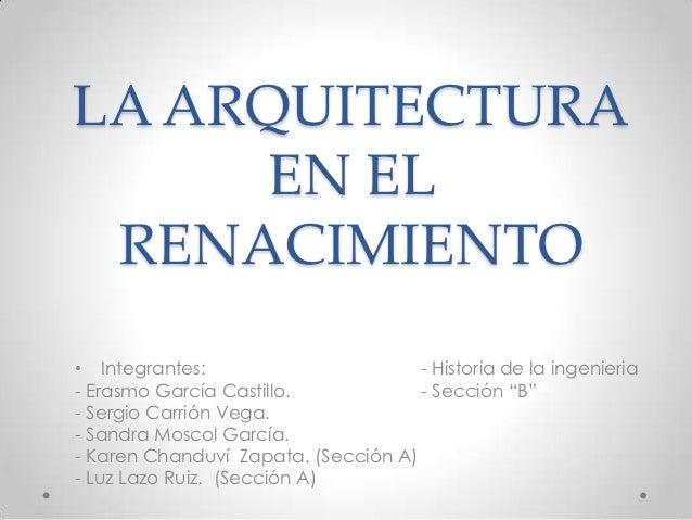 LA ARQUITECTURA      EN EL RENACIMIENTO• Integrantes:                       - Historia de la ingenieria- Erasmo García Cas...