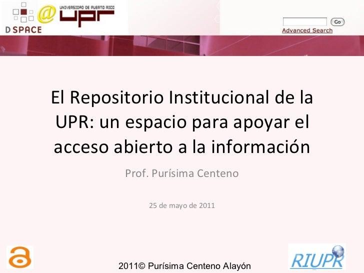 El Repositorio Institucional de la UPR: un espacio para apoyar el acceso abierto a la información Prof. Purísima Centeno 2...