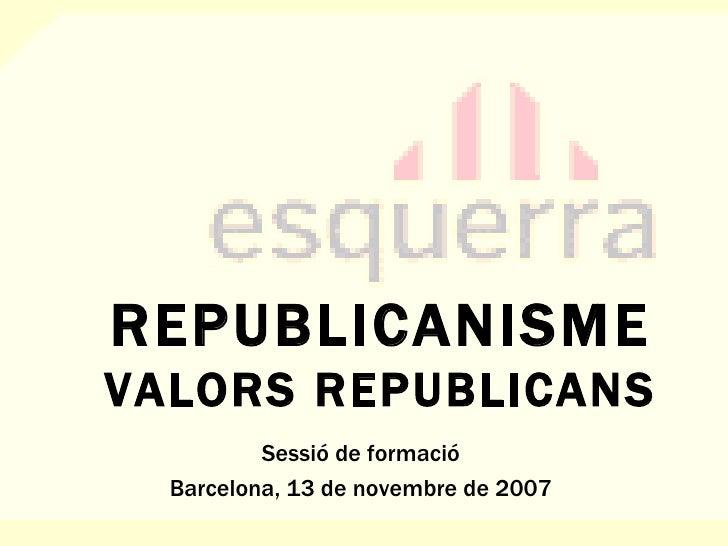 REPUBLICANISME VALORS REPUBLICANS Sessió de formació Barcelona, 13 de novembre de 2007
