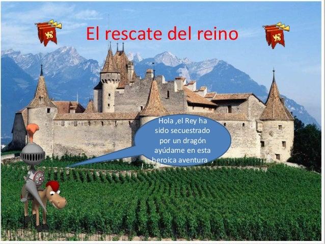 El rescate del reino Hola ,el Rey ha sido secuestrado por un dragón ayúdame en esta heroica aventura ,
