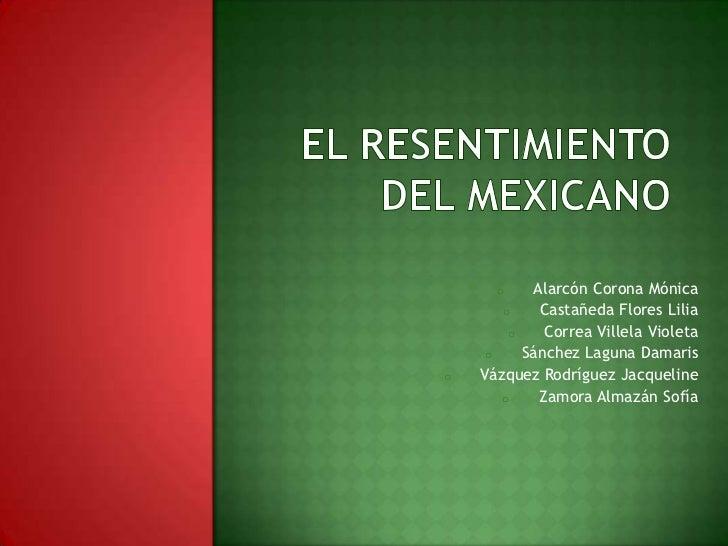 El resentimiento del mexicano<br /><ul><li>Alarcón Corona Mónica