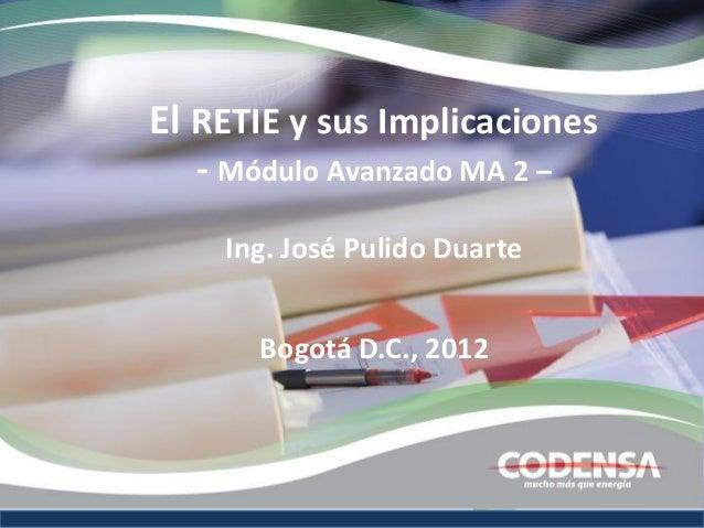 El RETIE y sus Implicaciones  - Módulo Avanzado MA 2 –    Ing. José Pulido Duarte      Bogotá D.C., 2012