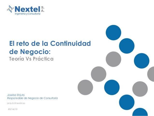 05/14/13El reto de la Continuidadde Negocio:Teoría Vs PrácticaJoseba EnjutoResponsable de Negocio de Consultoríajenjuto@ne...
