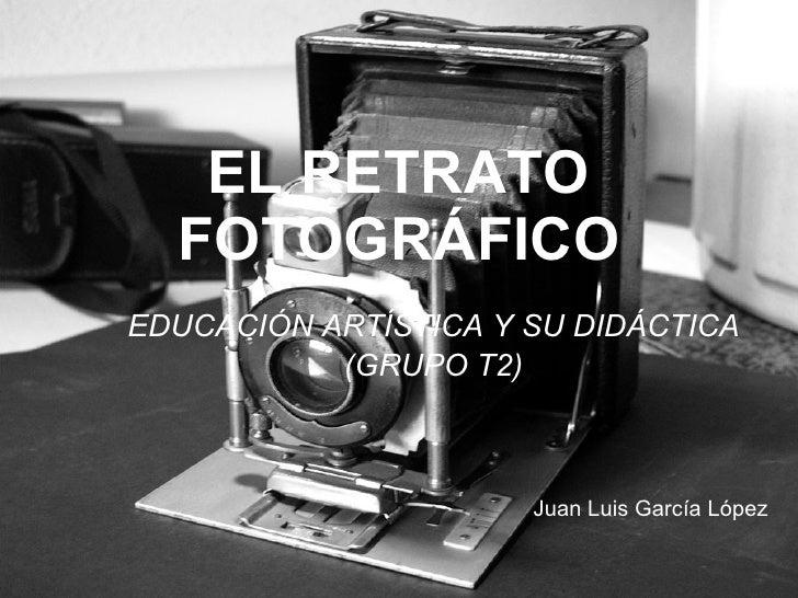 EL RETRATO FOTOGRÁFICO EDUCACIÓN ARTÍSTICA Y SU DIDÁCTICA (GRUPO T2) Juan Luis García López