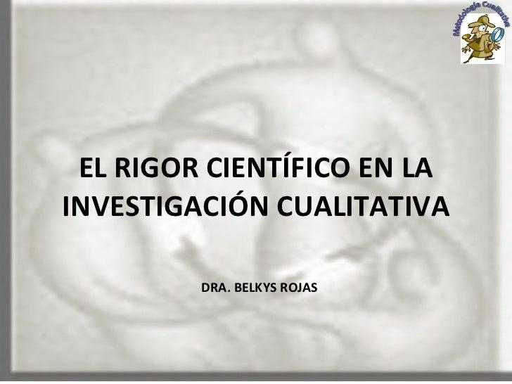 EL RIGOR CIENTÍFICO EN LA INVESTIGACIÓN CUALITATIVA   DRA. BELKYS ROJAS