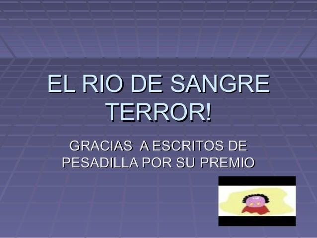 EL RIO DE SANGREEL RIO DE SANGRE TERROR!TERROR! GRACIAS A ESCRITOS DEGRACIAS A ESCRITOS DE PESADILLA POR SU PREMIOPESADILL...