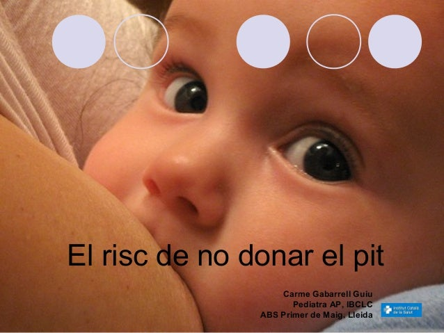 El risc de no donar el pit                   Carme Gabarrell Guiu                      Pediatra AP, IBCLC               AB...