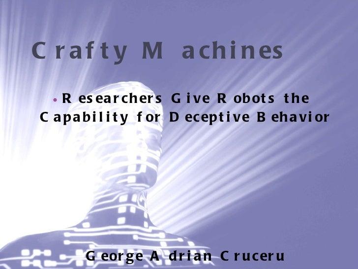 Crafty Machines <ul><li>Researchers Give Robots the Capability for Deceptive Behavior </li></ul><ul><li>George Adrian Cr...