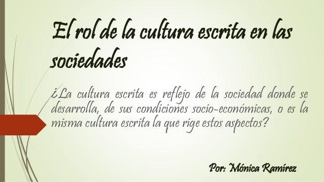 El rol de la cultura escrita en las sociedades ¿La cultura escrita es reflejo de la sociedad donde se desarrolla, de sus c...