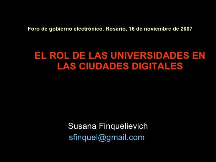 Foro de gobierno electrónico. Rosario, 16 de noviembre de 2007   EL ROL DE LAS UNIVERSIDADES EN LAS CIUDADES DIGITALES Sus...