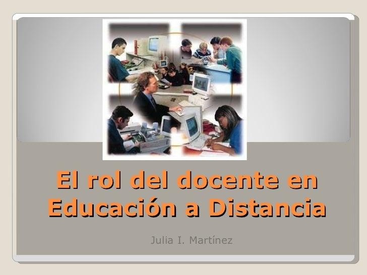 El rol del docente en Educación a Distancia Julia I. Martínez