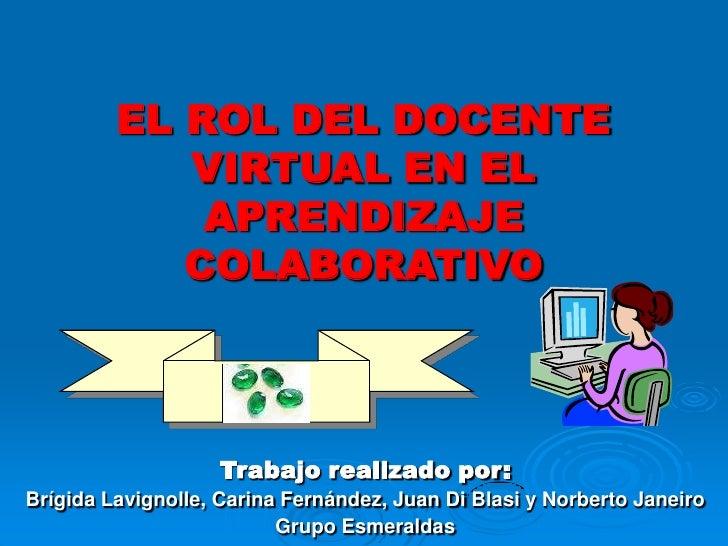 EL ROL DEL DOCENTE VIRTUAL EN EL APRENDIZAJE COLABORATIVO<br />Trabajo realizado por:<br />Brígida Lavignolle, Carina Fern...