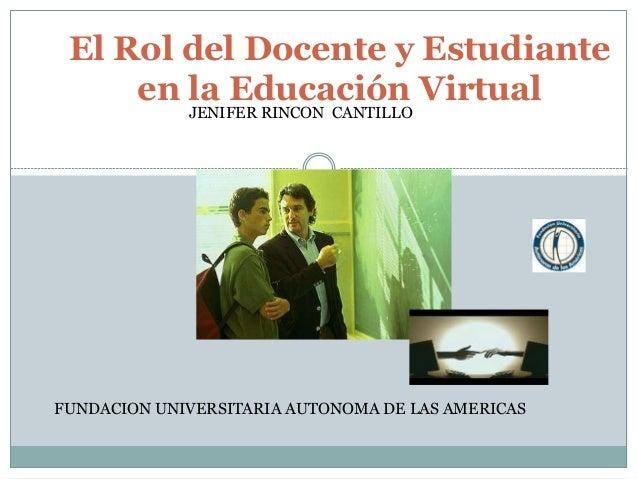 El Rol del Docente y Estudiante en la Educación Virtual FUNDACION UNIVERSITARIA AUTONOMA DE LAS AMERICAS JENIFER RINCON CA...