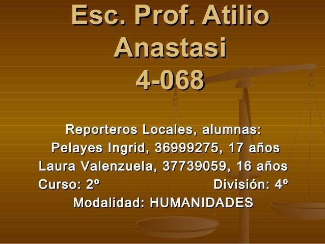 Esc. Prof. AtilioEsc. Prof. Atilio AnastasiAnastasi 4-0684-068 Reporteros Locales, alumnas:Reporteros Locales, alumnas: Pe...