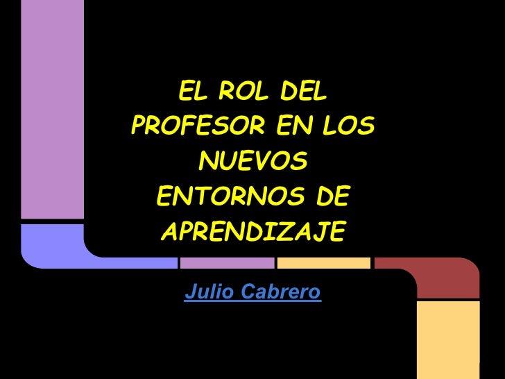 EL ROL DELPROFESOR EN LOS    NUEVOS  ENTORNOS DE  APRENDIZAJE   Julio Cabrero