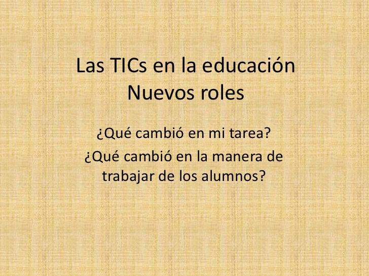 Las TICs en la educación      Nuevos roles ¿Qué cambió en mi tarea?¿Qué cambió en la manera de  trabajar de los alumnos?