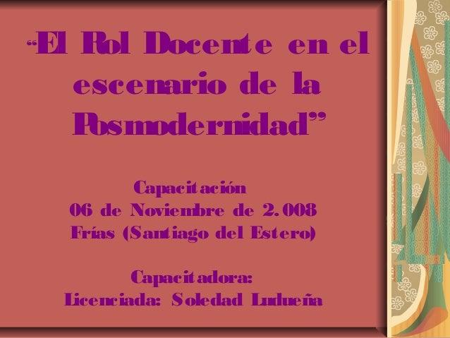 """""""El Rol Docente en el  escenario de la  Posmodernidad""""  Capacitación  06 de Noviembre de 2.008  Frías (Santiago del Estero..."""