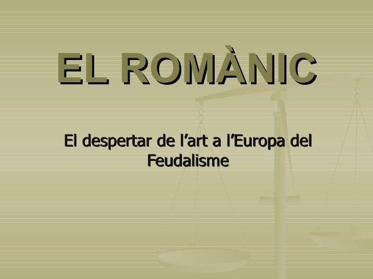 EL ROMÀNIC El despertar de l'art a l'Europa del Feudalisme
