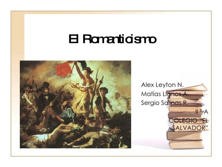 """El Romanticismo Alex Leyton N. Matías Llanos A. Sergio Salinas R. II º A COLEGIO """"EL SALVADOR"""""""