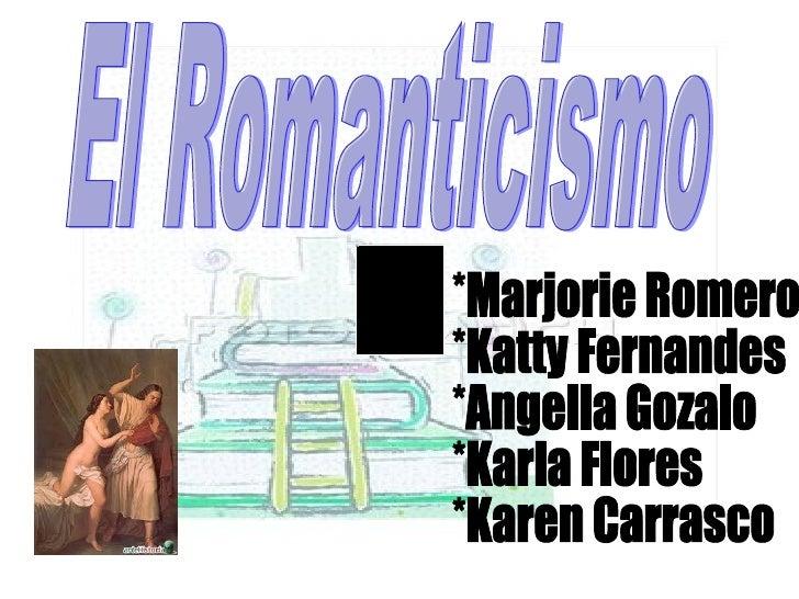 El Romanticismo *Marjorie Romero  *Katty Fernandes  *Angella Gozalo  *Karla Flores  *Karen Carrasco