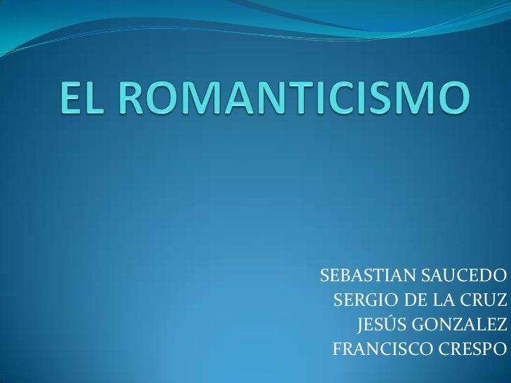 EL ROMANTICISMO<br />SEBASTIAN SAUCEDO<br />SERGIO DE LA CRUZ<br />JESÚS GONZALEZ<br />FRANCISCO CRESPO<br />