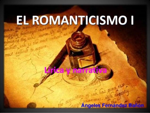 EL ROMANTICISMO I  Lírica y narrativa  Ángeles Fernández Bañón