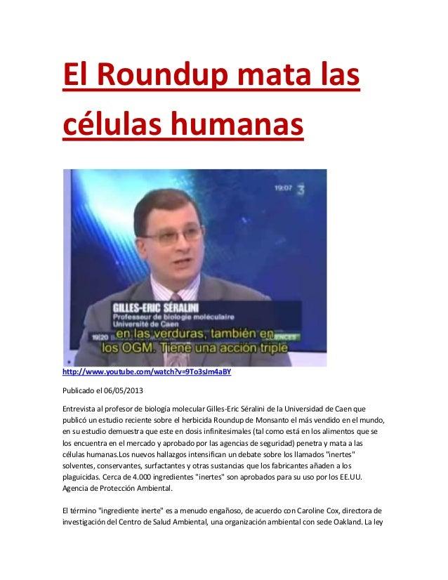 El Roundup mata lascélulas humanashttp://www.youtube.com/watch?v=9To3sJm4aBYPublicado el 06/05/2013Entrevista al profesor ...