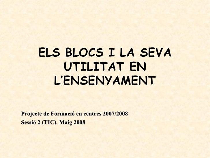 ELS BLOCS I LA SEVA           UTILITAT EN         L'ENSENYAMENT  Projecte de Formació en centres 2007/2008 Sessió 2 (TIC)....