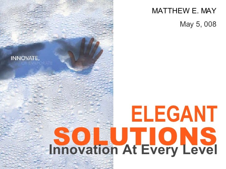 MATTHEW E. MAY May 5, 008 ELEGANT SOLUTIONS Innovation At Every Level