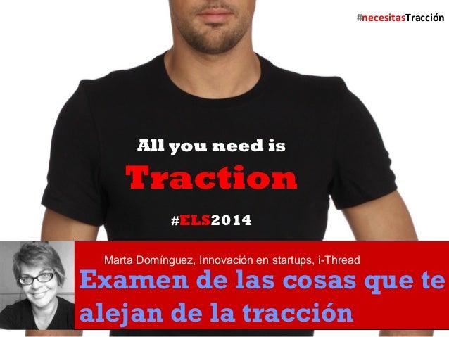 All you need is  Traction  #ELS2014  Marta Domínguez, Innovación en startups, i-Thread  Examen de las cosas que te  alejan...