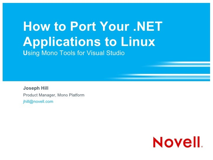 How to Port Your .NET Applications to Linux Using Mono Tools for Visual Studio     Joseph Hill Product Manager, Mono Platf...