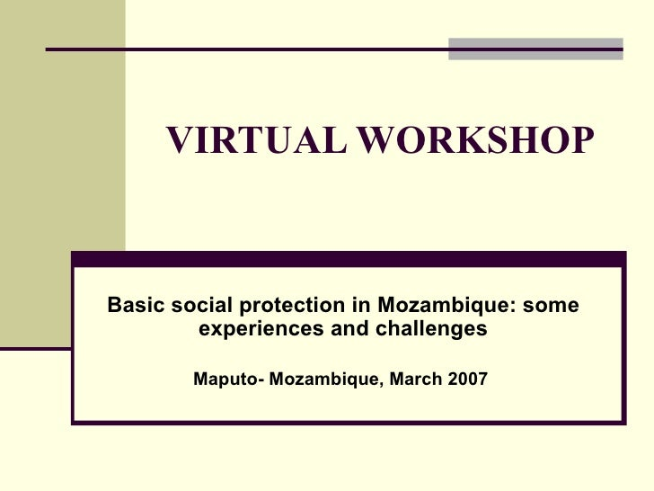 VIRTUAL WORKSHOP  Basic social protection in Mo z ambique: some experiences and challenges Maputo- Mo z ambique, March 2007